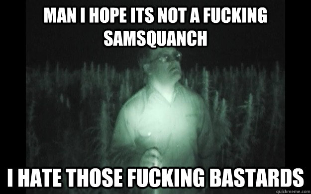 Man I hope its not a fucking samsquanch I hate those fucking bastards - Man I hope its not a fucking samsquanch I hate those fucking bastards  Bubbles