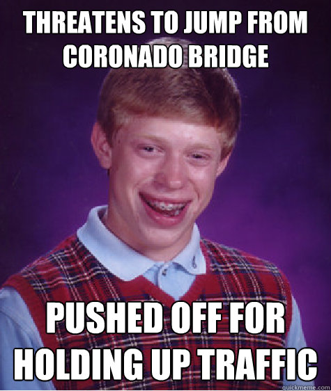 threatens to jump from coronado bridge pushed off for holding up traffic - threatens to jump from coronado bridge pushed off for holding up traffic  Bad Luck Brian