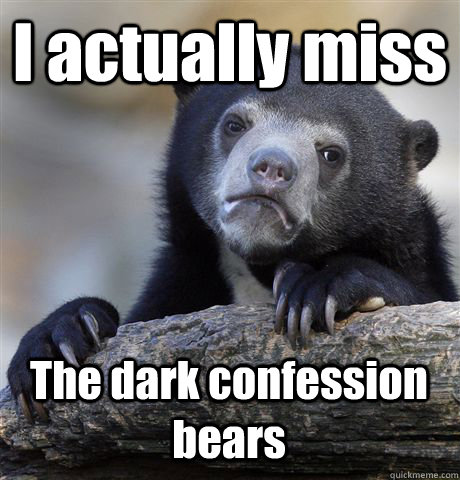 I actually miss The dark confession bears  - I actually miss The dark confession bears   Confession Bear