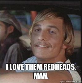 I LOVE THEM REDHEADS, MAN.