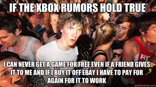 If the XBox rumors hold true  I can never get a game for free even if a friend gives it to me and if i buy it off ebay i have to pay for again for it to work - If the XBox rumors hold true  I can never get a game for free even if a friend gives it to me and if i buy it off ebay i have to pay for again for it to work  Sudden Clarity Clarence