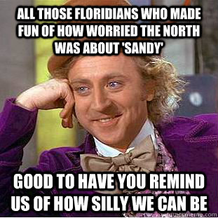All those floridians who made fun of how worried the north was about 'sandy' good to have you remind us of how silly we can be  Condescending Wonka