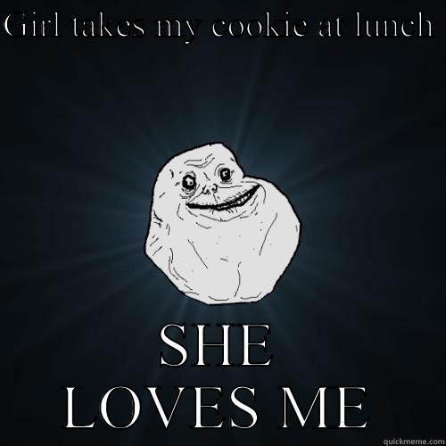 GIRL TAKES MY COOKIE AT LUNCH  SHE LOVES ME Forever Alone
