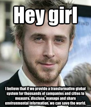Hey girl I believe that if we provide a transformative global system for thousands of companies and cities to measure, disclose, manage and share environmental information, we can save the world. - Hey girl I believe that if we provide a transformative global system for thousands of companies and cities to measure, disclose, manage and share environmental information, we can save the world.  Misc