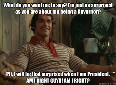 What do you want me to say? I'm just as surprised as you are about me being a Governor? Pff, I will be that surprised when I am President. AM I RIGHT GUYS! AM I RIGHT? - What do you want me to say? I'm just as surprised as you are about me being a Governor? Pff, I will be that surprised when I am President. AM I RIGHT GUYS! AM I RIGHT?  Orgasm Arnold