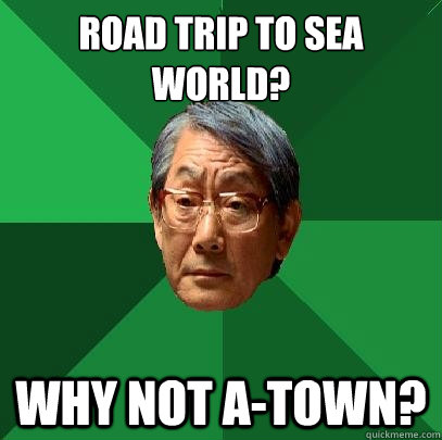 Road Trip to sea world? Why not A-Town? - Road Trip to sea world? Why not A-Town?  High Expectations Asian Father