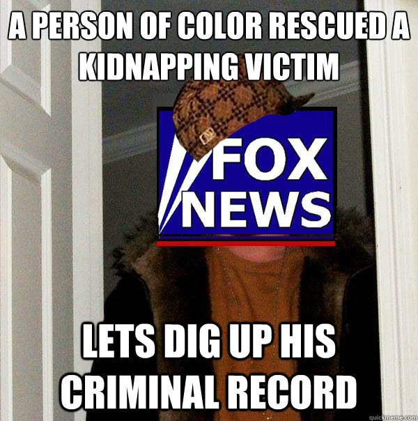 a person of color rescued a kidnapping victim lets dig up his criminal record - a person of color rescued a kidnapping victim lets dig up his criminal record  Scumbag Fox News