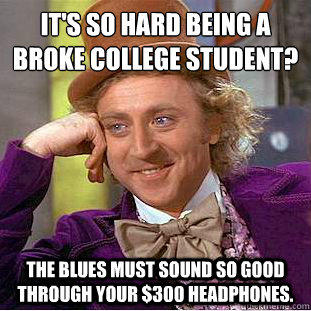 It's so hard being a broke college student?  The blues must sound so good through your $300 headphones. - It's so hard being a broke college student?  The blues must sound so good through your $300 headphones.  Condescending Wonka