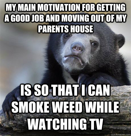 MY MAIN MOTIVATION FOR GETTING A GOOD JOB AND MOVING OUT OF MY PARENTS HOUSE IS SO THAT I CAN SMOKE WEED WHILE WATCHING TV - MY MAIN MOTIVATION FOR GETTING A GOOD JOB AND MOVING OUT OF MY PARENTS HOUSE IS SO THAT I CAN SMOKE WEED WHILE WATCHING TV  Confession Bear