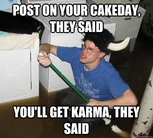 Post on your cakeday, they said you'll get karma, they said - Post on your cakeday, they said you'll get karma, they said  They said