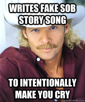 Writes fake sob story song To intentionally make you cry - Writes fake sob story song To intentionally make you cry  Scumbag Country Singer