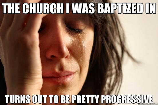 The church I was baptized in Turns out to be pretty progressive - The church I was baptized in Turns out to be pretty progressive  First World Problems