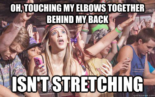oh, touching my elbows together behind my back isn't stretching - oh, touching my elbows together behind my back isn't stretching  Stupid Clarity Clare