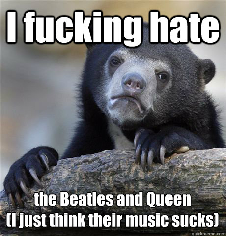 I fucking hate the Beatles and Queen (I just think their music sucks) - I fucking hate the Beatles and Queen (I just think their music sucks)  Confession Bear