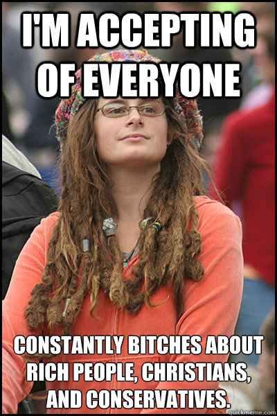 I'm accepting of everyone Constantly bitches about rich people, christians, and conservatives. - I'm accepting of everyone Constantly bitches about rich people, christians, and conservatives.  College Liberal