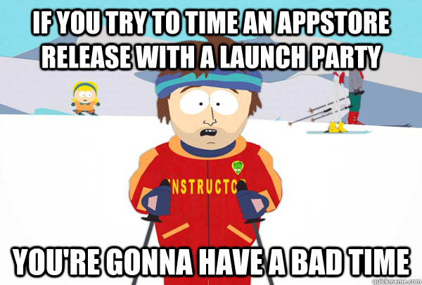 If you try to time an appstore release with a launch party You're gonna have a bad time - If you try to time an appstore release with a launch party You're gonna have a bad time  Super Cool Ski Instructor