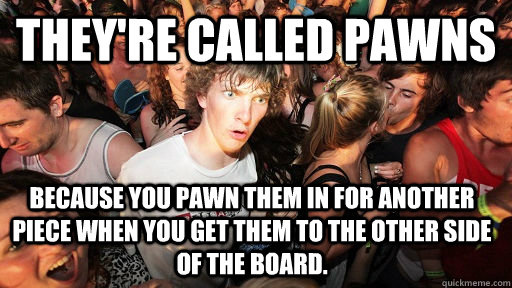 They're Called pawns Because you pawn them in for another piece when you get them to the other side of the board. - They're Called pawns Because you pawn them in for another piece when you get them to the other side of the board.  Sudden Clarity Clarence