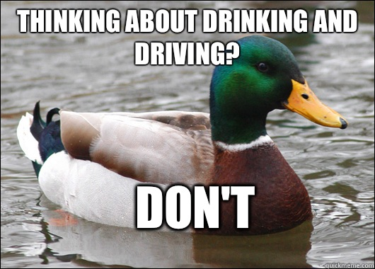 Thinking about drinking and driving? Don't  - Thinking about drinking and driving? Don't   Actual Advice Mallard