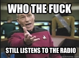 Who the fuck still listens to the radio - Who the fuck still listens to the radio  Annoyed Picard