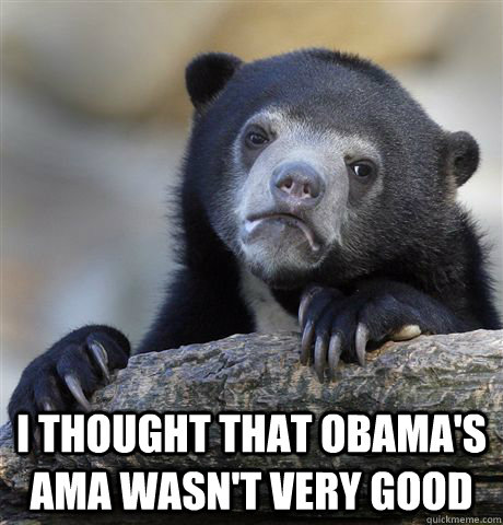 I thought that Obama's AMA wasn't very good -  I thought that Obama's AMA wasn't very good  Confession Bear