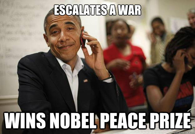 escalates a war wins nobel peace prize - escalates a war wins nobel peace prize  Ridiculously Photogenic President