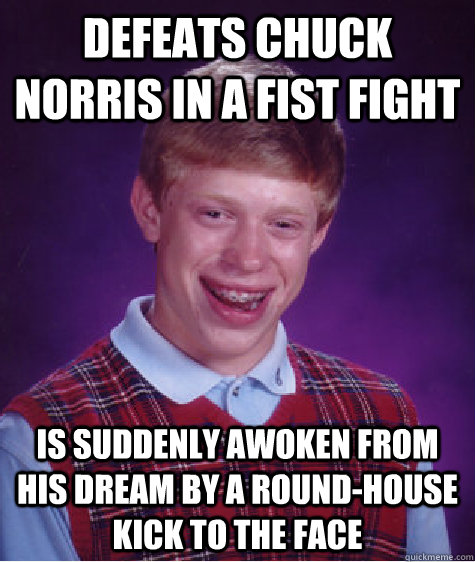 defeats chuck norris in a fist fight is suddenly awoken from his dream by a round-house kick to the face - defeats chuck norris in a fist fight is suddenly awoken from his dream by a round-house kick to the face  Bad Luck Brian