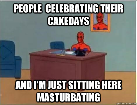 people  celebrating their cakedays And I'm just sitting here masturbating - people  celebrating their cakedays And I'm just sitting here masturbating  Im just sitting here masturbating
