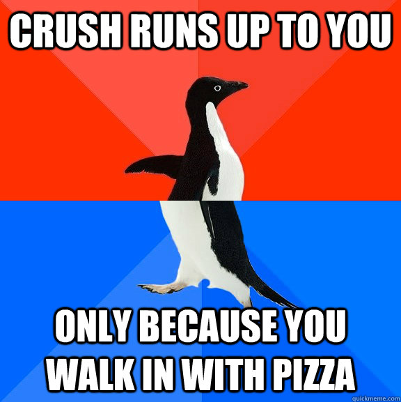 crush runs up to you only because you walk in with pizza - crush runs up to you only because you walk in with pizza  Socially Awesome Awkward Penguin
