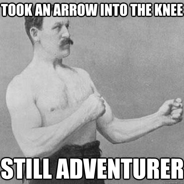 Took an arrow into the knee still adventurer - Took an arrow into the knee still adventurer  overly manly man