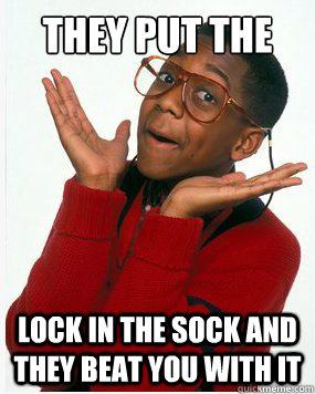 They put the lock in the sock and they beat you with it  Steve Urkel Whoops