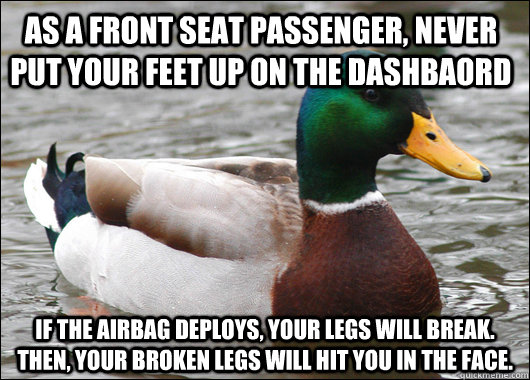 AS A FRONT SEAT PASSENGER, NEVER PUT YOUR FEET UP ON THE DASHBAORD IF THE AIRBAG DEPLOYS, YOUR LEGS WILL BREAK.  THEN, YOUR BROKEN LEGS WILL HIT YOU IN THE FACE. - AS A FRONT SEAT PASSENGER, NEVER PUT YOUR FEET UP ON THE DASHBAORD IF THE AIRBAG DEPLOYS, YOUR LEGS WILL BREAK.  THEN, YOUR BROKEN LEGS WILL HIT YOU IN THE FACE.  Actual Advice Mallard
