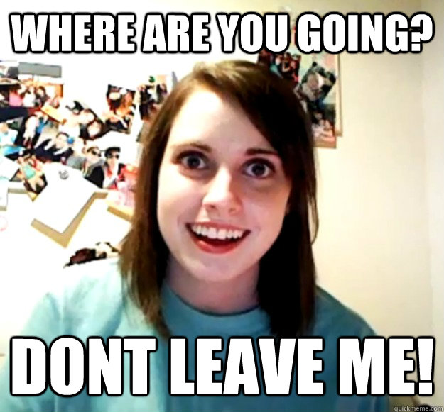 where are you going? dont leave me! - where are you going? dont leave me!  Overly Attached Girlfriend
