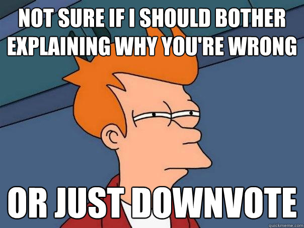 Not sure if i should bother explaining why you're wrong Or just downvote - Not sure if i should bother explaining why you're wrong Or just downvote  Futurama Fry