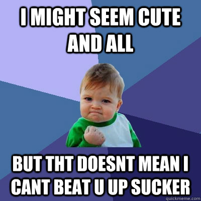 i might seem cute and all but tht doesnt mean i cant beat u up sucker - i might seem cute and all but tht doesnt mean i cant beat u up sucker  Success Kid