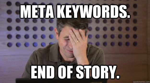 Meta Keywords. End of Story. - Meta Keywords. End of Story.  Facepalm Matt Cutts