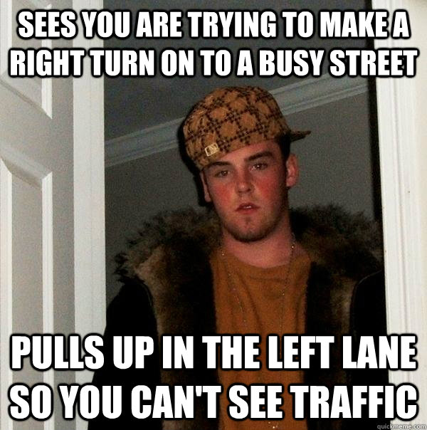 Sees you are trying to make a right turn on to a busy street pulls up in the left lane so you can't see traffic - Sees you are trying to make a right turn on to a busy street pulls up in the left lane so you can't see traffic  Scumbag Steve