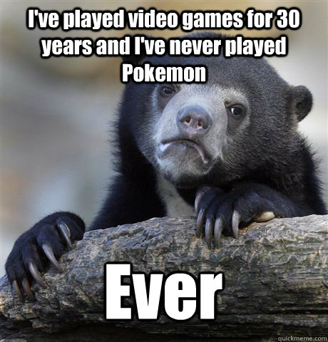 I've played video games for 30 years and I've never played Pokemon Ever - I've played video games for 30 years and I've never played Pokemon Ever  Confession Bear