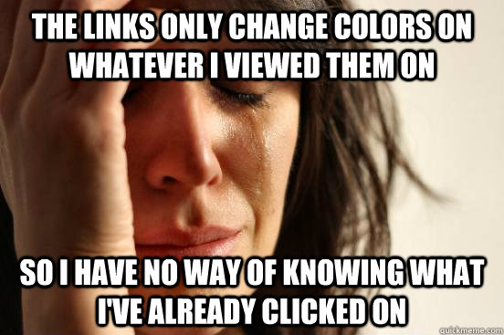 The links only change colors on whatever I viewed them on So I have no way of knowing what  I've already clicked on  - The links only change colors on whatever I viewed them on So I have no way of knowing what  I've already clicked on   First World Problems