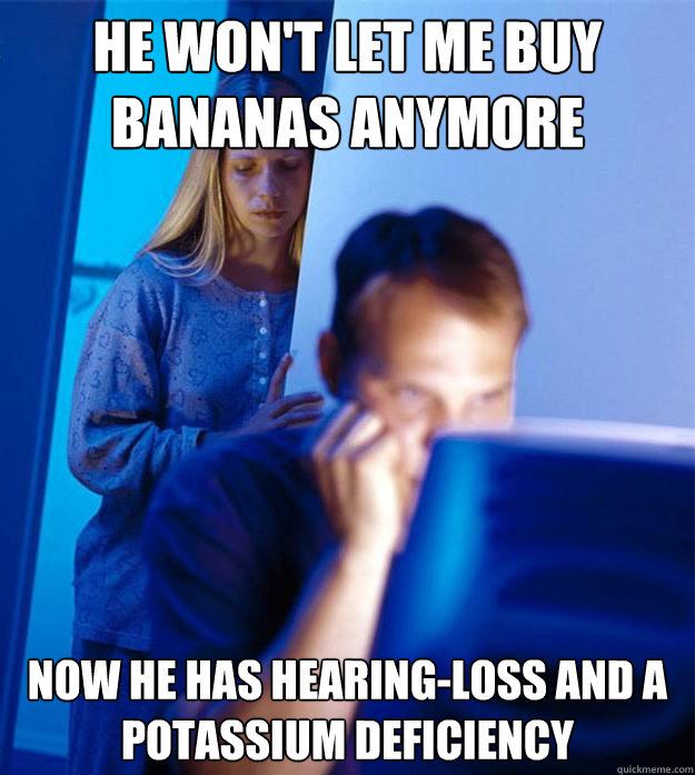 he won't let me buy bananas anymore now he has hearing-loss
