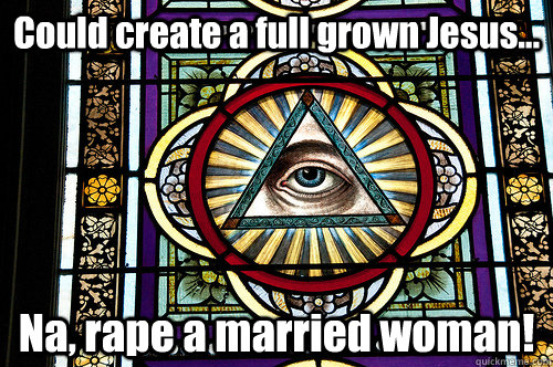 Could create a full grown Jesus... Na, rape a married woman!