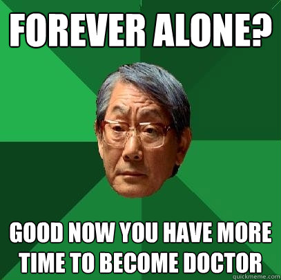 FOREVER ALONE? GOOD NOW YOU HAVE MORE TIME TO BECOME DOCTOR - FOREVER ALONE? GOOD NOW YOU HAVE MORE TIME TO BECOME DOCTOR  High Expectations Asian Father