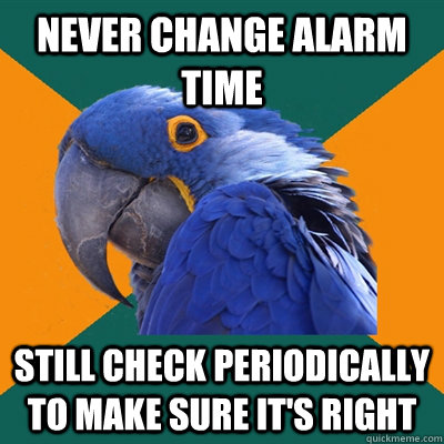 Never change alarm time Still check periodically to make sure it's right - Never change alarm time Still check periodically to make sure it's right  Paranoid Parrot