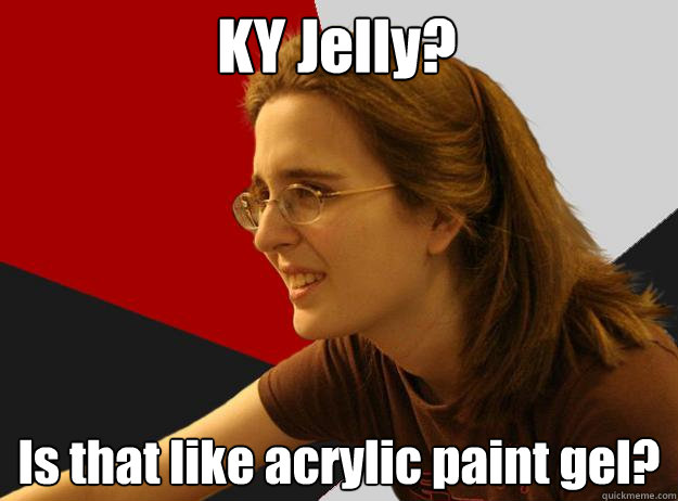 KY Jelly? Is that like acrylic paint gel?  Sheltered Robyn