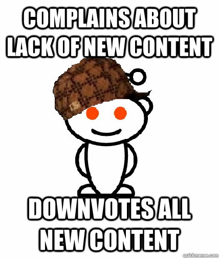 complains about lack of new content downvotes all new content - complains about lack of new content downvotes all new content  Scumbag Reddit