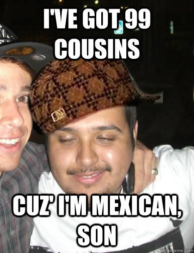 I've got 99 cousins cuz' I'm mexican, son