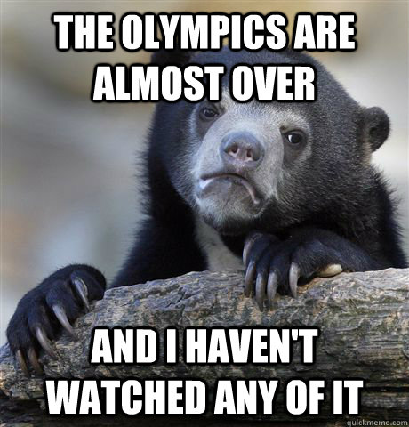The olympics are almost over And I haven't watched any of it - The olympics are almost over And I haven't watched any of it  Confession Bear