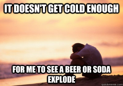 It doesn't get cold enough For me to see a Beer or Soda explode - It doesn't get cold enough For me to see a Beer or Soda explode  California Problems