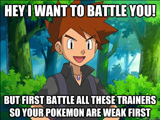 Hey i want to battle you! But first battle all these trainers so your pokemon are weak first  Gary Oak