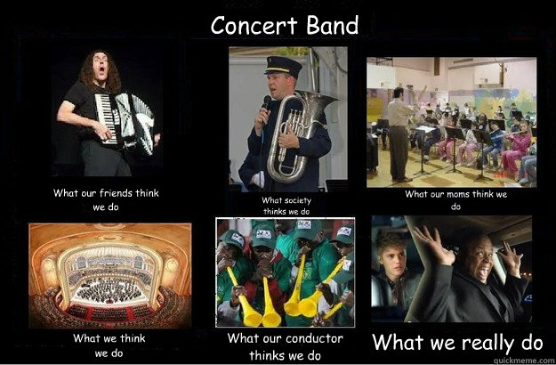 Concert Band What our friends think we do What society thinks we do What our moms think we do What we think we do What our conductor thinks we do What we really do - Concert Band What our friends think we do What society thinks we do What our moms think we do What we think we do What our conductor thinks we do What we really do  What People Think I Do