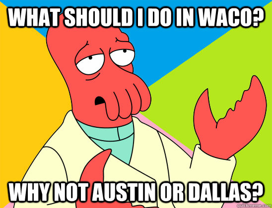 What should I do in Waco? why not Austin or Dallas? - What should I do in Waco? why not Austin or Dallas?  Misc